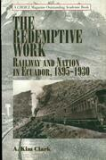 The Redemptive Work: Railway and Nation in Ecuador, 1895-1930
