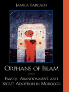 Orphans of Islam: Family, Abandonment, and Secret Adoption in Morocco