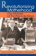 Revolutionizing Motherhood: The Mothers of the Plaza de Mayo