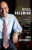 Still Dreaming: My Journey from the Barrio to Capitol Hill