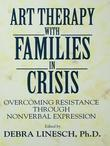 Art Therapy with Families in Crisis: Overcoming Resistance Through Nonverbal Expression