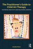 The Practitioner's Guide to Child Art Therapy: Fostering Creativity and Relational Growth: Fostering Creativity and Relational Growth