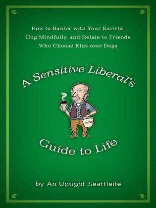 A Sensitive Liberal's Guide to Life: How to Banter with Your Barista, Hug Mindfully, and Relate to FriendsWho ChooseKids Over Dogs