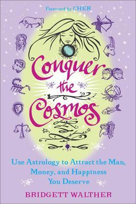 Conquer the Cosmos: Use the Power of Astrology to Attract the Man, Money, and Happiness You Deserve