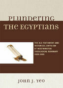 Plundering the Egyptians: The Old Testament and Historical Criticism at Westminster Theological Seminary (1929-1998)