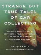 Strange but True Tales of Car Collecting: Drowned Bugattis, Buried Belvederes, Felonious Ferraris and other Wild Stories of Automotive Misadventure