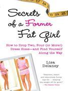 Secrets of a Former Fat Girl: How to Lose Two, Four (or More!) Dress Sizes--And Find Yourself Along the Way