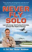 an Never Fly Solo : Lead with Courage, Build Trusting Partnerships, and Reach New Heights in Business: Lead with Courage, Build Trusting Partnerships