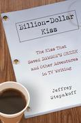 Billion-Dollar Kiss: The Kiss That Saved Dawson's Creek, and Other Adventures inTV Writing