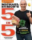 Michael Symon's 5 in 5: 5 Fresh Ingredients + 5 Minutes = 120 Fantastic Dinners