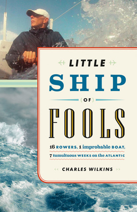 Little Ship of Fools: Sixteen Rowers, One Improbable Boat, Seven Tumultuous Weeks on the Atlantic