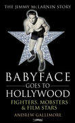 Babyface Goes to Hollywood: Fighters, Mobsters & Film Stars. The Jimmy McLarnin Story
