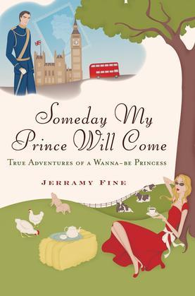 Someday My Prince Will Come: True Adventures of a Wannabe Princess