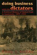 Doing Business with the Dictators: A Political History of United Fruit in Guatemala, 1899-1944