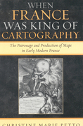 When France Was King of Cartography: The Patronage and Production of Maps in Early Modern France