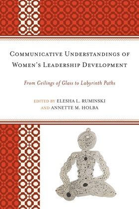 Communicative Understandings of Women's Leadership Development: From Ceilings of Glass to Labyrinth Paths
