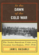 At the Dawn of the Cold War: The Soviet-American Crisis over Iranian Azerbaijan, 1941D1946