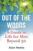 Out Of The Woods: A Guide to Life for Men Beyond 50