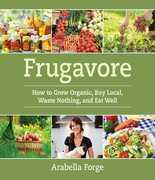Frugavore: How to Grow Organic, Buy Local, Waste Nothing, and Eat Well