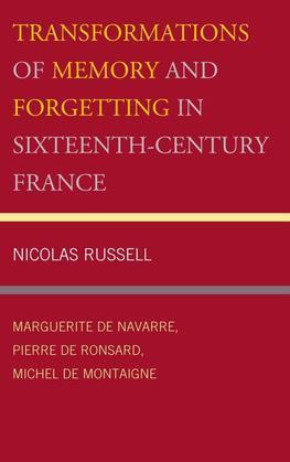 Transformations of Memory and Forgetting in Sixteenth-Century France: Marguerite de Navarre, Pierre de Ronsard, Michel de Montaigne