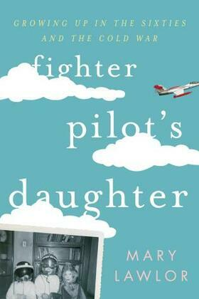 Fighter Pilot's Daughter: Growing Up in the Sixties and the Cold War