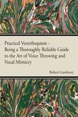 Practical Ventriloquism- Being a Thoroughly Reliable Guide to the Art of Voice Throwing and Vocal Mimicry by an Entirely Novel System of Graded Exerci