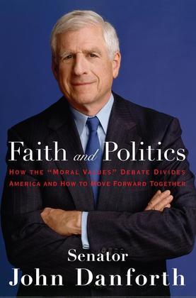 """Faith and Politics: How the """"Moral Values"""" Debate Divides America and How to Move Forward Together"""
