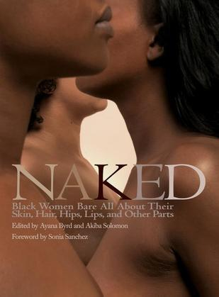 Naked: Black Women Bare All About Their Skin, Hair, Hips, Lips, and Other Parts