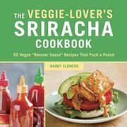 "The Veggie-Lover's Sriracha Cookbook: 50 Vegan ""Rooster Sauce"" Recipes that Pack a Punch"