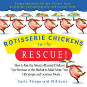 Rotisserie Chickens to the Rescue!: How to Use the Already-Roasted Chickens You Purchase at the Market to Make More Than 125 Simple and Delicious Meal