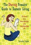 The Daring Female's Guide to Ecstatic Living: 30 Dares for a More Gutsy and Fulfilling Life