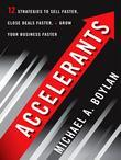 Accelerants: Twelve Strategies to Sell Faster, Close Deals Faster, and Grow Your Business Fas ter