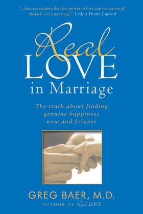 Real Love in Marriage: The Truth About Finding Genuine Happiness Now and Forever