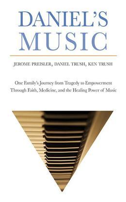 Daniel's Music: One Family¿s Journey from Tragedy to Empowerment through Faith, Medicine, and the Healing Power of Music