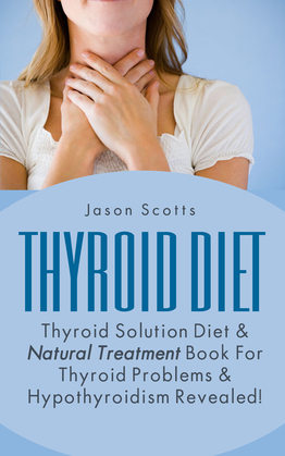 Thyroid Diet : Thyroid Solution Diet & Natural Treatment Book For Thyroid Problems & Hypothyroidism Revealed!