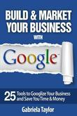 Build & Market Your Business with Google: A Step-By-Step Guide to Unlocking the Power of Google and Maximizing Your Online Potential