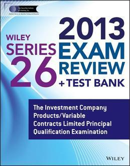 Wiley Series 26 Exam Review 2013 + Test Bank: The Investment Company Products/Variable Contracts Limited Principal Qualification Examination