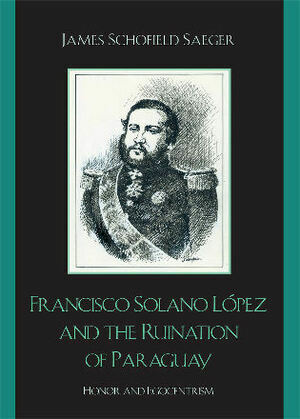 Francisco Solano López and the Ruination of Paraguay: Honor and Egocentrism