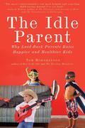 The Idle Parent: Why Laid-Back Parents Raise Happier and Healthier Kids