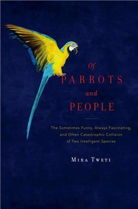 Of Parrots and People: The Sometimes Funny, Always Fascinating, and Often Catastrophic Collision of Two Intelligent Species