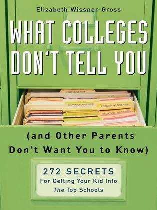 What Colleges Don't Tell You (And Other Parents Don't Want You to Know): 272 Secrets for Getting Your Kid into the Top Schools