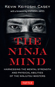 The Ninja Mind: Harnessing the Mental Strength and Physical Abilities of the Ninjutsu Masters: Harnessing the Mental Strength and Phys