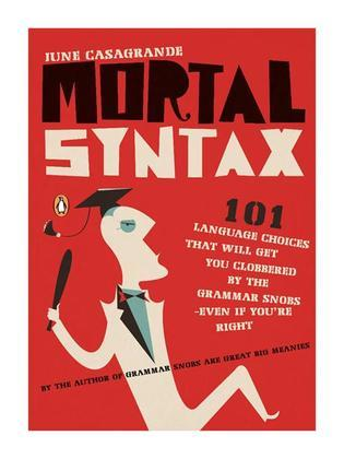 Mortal Syntax: 101 Language Choices That Will Get You Clobbered by the Grammar Snobs--Even If Y ou're Right