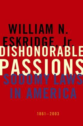 Dishonorable Passions: Sodomy Laws in America, 1861-2003