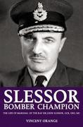 Slessor: Bomber Champion: The Life of Marshal of the RAF Sir John Slessor, GCB, DSO, MC