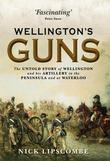 Wellington's Guns: The Untold Story of Wellington and his Artillery in the Peninsula and at Waterloo