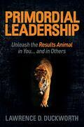 Primordial Leadership: Unleash the Results Animal in You...and in Others