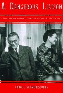 A Dangerous Liaison: A Revalatory New Biography of Simone DeBeauvoir and Jean-Paul Sartre
