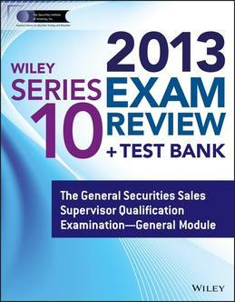 Wiley Series 10 Exam Review 2013 + Test Bank: The General Securities Sales Supervisor Qualification Examination General Module