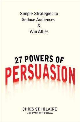 27 Powers of Persuasion: Simple Strategies to Seduce Audiences & Win Allies